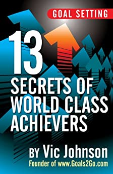 Goal Setting: 13 Secrets of World Class Achievers by [Johnson, Vic]