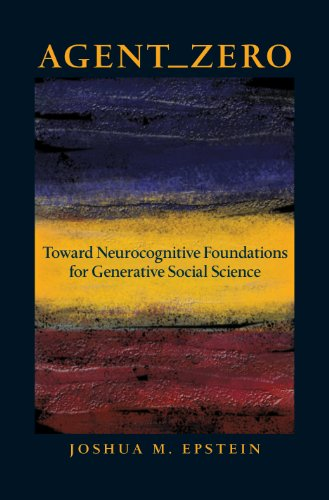 Agent_Zero: Toward Neurocognitive Foundations for Generative Social Science: Toward Neurocognitive Foundations for Generative Social Science (Princeton Studies in Complexity)