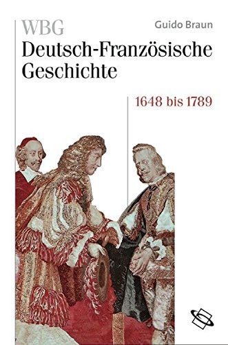 WBG Deutsch-Französische Geschichte. Bd IV: Von der politischen zur kulturellen Hegemonie Frankreichs 1648-1789