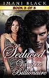 Seduced by the Vampire Billionaire - Book 3 (Seduced by the Vampire Billionaire (The Vampire Billionaire Romance Series 1 - an Interracial BWWM Paranormal Romance))