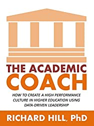 By Richard Hill, PhD: The Academic Coach: How To Create a High Performance Culture in Higher Education Using Data-Driven Leadership (English Edition)