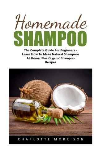 Homemade Shampoo: The Complete Guide For Beginners - Learn How To Make Natural Shampoos At Home, Plus Organic Shampoo Recipes! (Natural Hair Care, Essential Oils, DIY Recipes)