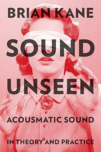 Sound Unseen: Acousmatic Sound in Theory and Practice (English Edition) por Brian Kane