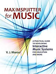 Max/MSP/Jitter for Music: A Practical Guide to Developing Interactive Music Systems for Education and More by V. J Manzo (2011-12-22)