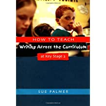 How to Teach Writing Across the Curriculum at Key Stage 2: Developing Creative Literacy (Writers' Workshop)