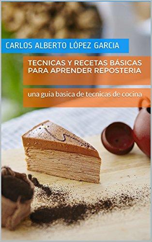 Tecnicas y recetas básicas para aprender reposteria: una guia basica de tecnicas de cocina por Carlos Alberto lópez garcia
