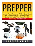 Prepper: Learn And Discover Why You Must Be Prepping For Any Disaster Situation And The Benefits Of Prepping Beforehand