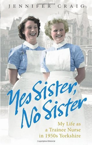 By Jennifer Craig Yes Sister, No Sister: My Life as a Trainee Nurse in 1950s Yorkshire