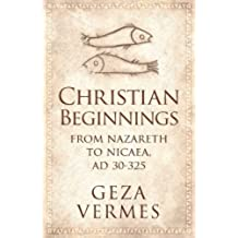 Christian Beginnings: From Nazareth to Nicaea, AD 30-325 (English Edition)