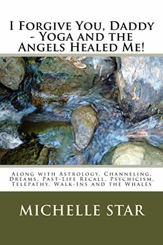 I Forgive You, Daddy - Yoga and the Angels Healed Me!: Along with Astrology, channeling, Dreams, Past-Life Recall, Psychicism, Telepathy, Walk-Ins and the Whales (English Edition)