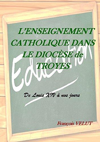 L'enseignement catholique dans le diocèse de Troyes : De Louis XIV à nos jours par François Velut