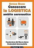Image de Conoscere la LOGISTICA - Ambito Aeronautico: Articolazioni Conduzione del Mezzo, Costruzione del Mezzo. Opzioni Conduzione del Mezzo Aereo, Costruzion