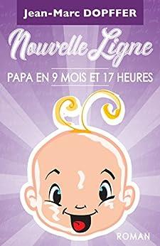 Nouvelle Ligne: Papa en 9 mois et 17 heures par [Dopffer, Jean-Marc]
