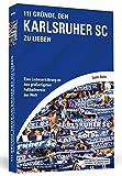 111 Gründe, den Karlsruher SC zu lieben: Eine Liebeserklärung an den großartigsten Fußballverein der Welt