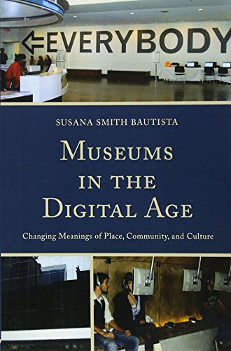 Museums in the Digital Age: Changing Meanings of Place, Community, and Culture por Susana Smith Bautista