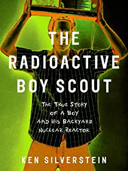 The Radioactive Boy Scout: The True Story of a Boy and His Backyard Nuclear Reactor von [Silverstein, Ken]