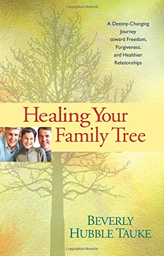 Healing Your Family Tree A Destiny Changing Journey Toward Freedom Forgiveness And Healthier Relationships