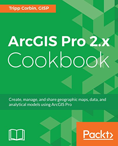 ArcGIS Pro 2.x Cookbook: Create, manage, and share geographic maps, data, and analytical models using ArcGIS Pro