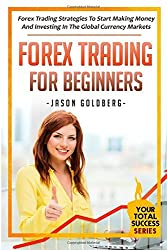 Forex Trading For Beginners: Forex Trading Strategies To Start Making Money And Investing In The Global Currency Markets: Volume 4 (Your Total Success Series) by Jason Goldberg (2014-08-11)
