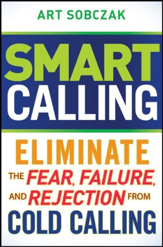 Smart Calling: Eliminate the Fear, Failure, and Rejection From Cold Calling por Art Sobczak