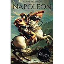Napoleon: A Life From Beginning To End (One Hour History Military Generals) (Volume 1) by Henry Freeman(2016-04-04)