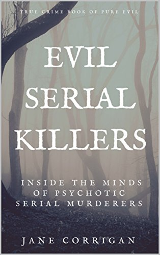 Evil Serial Killers Inside The Minds Of Psychotic Serial Murderers