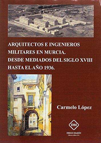 ARQUITECTOS E INGENIEROS MILITARES EN MURCIA. DESDE MEDIADOS DEL SIGLO XVIII HASTA EL AÑO 1936 por CARMELO LOPEZ GARCIA