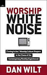 Worship White Noise: Tuning In The 7 Worship Culture Shapers In The Chaos Of The Contemporary Worship Experience
