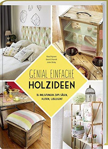 Genial einfache Holz-Ideen: 20 Anleitungen zum Sägen, Kleben, Loslegen.