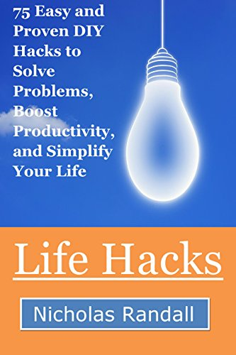 Life Hacks: 75 Easy and Proven DIY Hacks to Solve Problems, Boost Productivity, and Simplify Your Life