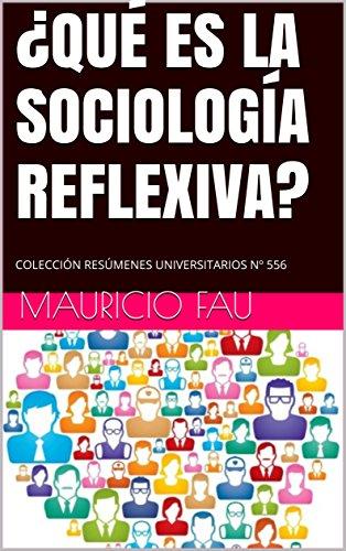 ¿QUÉ ES LA SOCIOLOGÍA REFLEXIVA?: COLECCIÓN RESÚMENES UNIVERSITARIOS Nº 556 por Mauricio Fau