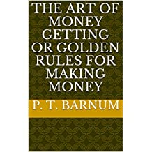 The Art of Money Getting Or Golden Rules for Making Money  (English Edition)