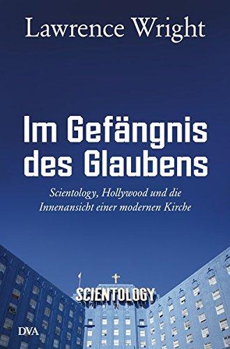 Im Gefängnis des Glaubens: Scientology, Hollywood und die Innenansicht einer modernen Kirche (Tom Wright Bücher)