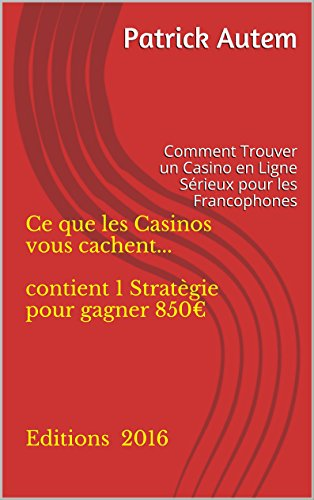 Ce que les Casinos vous cachent...  contient 1 Stratègie pour gagner 850?      Editions 2016: Comment Trouver un Casino en Ligne Sérieux pour les Francophones
