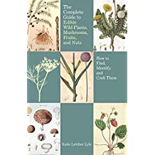 The Complete Guide to Edible Wild Plants, Mushrooms, Fruits, and Nuts: How to Find, Identify, and Cook Them (Guide to Series)
