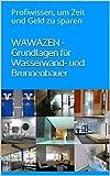 WAWAZEN - Grundlagen für Wasserwand- und Brunnenbauer: Profiwissen, um Zeit und Geld zu sparen
