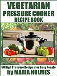 Vegetarian Pressure Cooker Recipe Book: 50 High Pressure Recipes for Busy People (English Edition)
