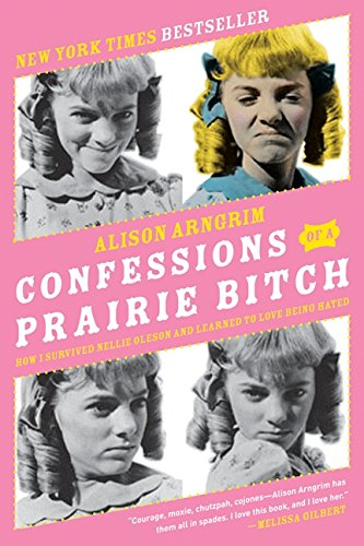 Confessions of a Prairie Bitch: How I Survived Nellie Oleson and Learned to Love Being Hated por Alison Arngrim