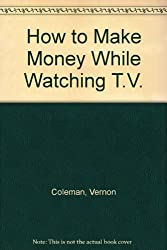 How to Make Money While Watching T.V. by Vernon Coleman (2001-02-21)