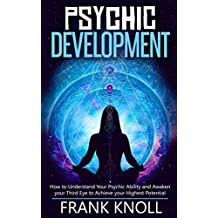 Psychic Development: The Complete Psychic Development for Beginners: Psychic Development: How to Understand You Psychic Ability and Awaken your Third Eye ... your Highest Potential (English Edition)