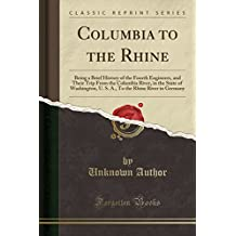 Columbia to the Rhine: Being a Brief History of the Fourth Engineers, and Their Trip From the Columbia River, in the State of Washington, U. S. A., To the Rhine River in Germany (Classic Reprint)