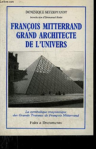 François Mitterrand grand architecte de l'univers : La symbolique maçonnique des grands travaux de François Mitterrand par Dominique Setzepfandt