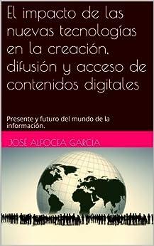 El impacto de las nuevas tecnologías en la creación, difusión y acceso de contenidos digitales: Presente y futuro del mundo de la información. de [García, José Alfocea]