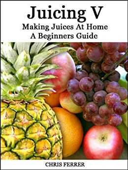 Making Juices At Home: A Beginners Guide by [Ferrer, Chris]