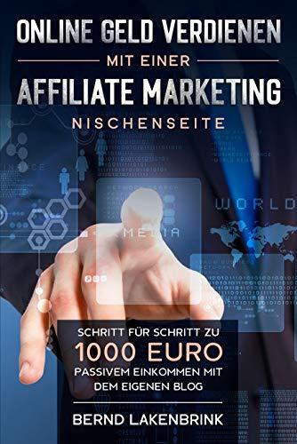 Online Geld verdienen mit einer Affiliate Marketing Nischenseite: Schritt für Schritt zu 1000 Euro passivem Einkommen mit dem eigenen Blog