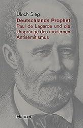 Deutschlands Prophet. Paul de Lagarde und die Ursprünge des modernen Antisemitismus