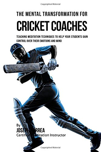 The Mental Transformation for Cricket Coaches: Meditation Techniques to Help your Students Gain Control over Their Emotions and Mind por Joseph Correa