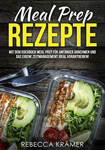Meal Prep Rezepte: Mit dem Kochbuch Meal Prep für Anfänger abnehmen und das eigene Zeitmanagement ideal vorantreiben! -