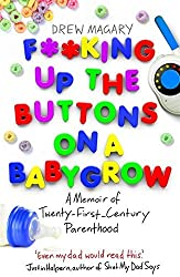 F**king Up the Buttons on a Babygrow: A memoir of Twenty First Century parenthood by Drew Magary (2013-08-08)