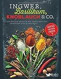 Ingwer, Basilikum, Knoblauch & Co.: Die besten Rezepte mit Kräutern und Gewürzen aus aller Welt - gesund, lecker, frisch -
